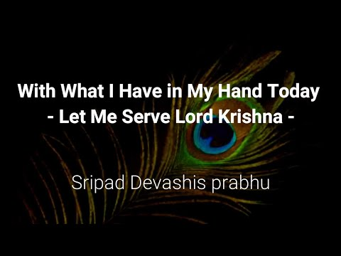 With What I Have in My Hand Today  –  Let Me Serve Lord Krishna