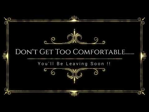 Don't Get Too Comfortable……. You'll Be Leaving Soon !!